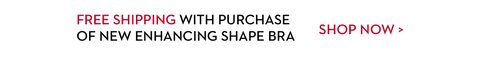 Free Shipping with Purchase of NEW Enhancing Shape Bra | Shop now