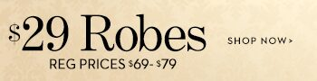 $29 Robes Reg Prices $69-$79 | Shop Now