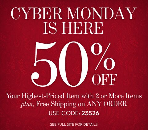 Cyber Monday is here | 50% off your highest-priced item with 2 or more items plus, free shipping on any order | use code: 23526 | see full site for details