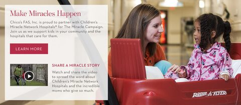 Make Miracles Happen. | Chico's FAS, Inc. is proud to partner with Children's Miracle Network Hospitals® for The Miracle Campaign. Join us as we support kids in your local community hospitals that care for them. | Learn More. | Share A Miracle Story. | Watch and share the video to spread the word about Children's Miracle Network Hospitals and the incredible moms who give so much.