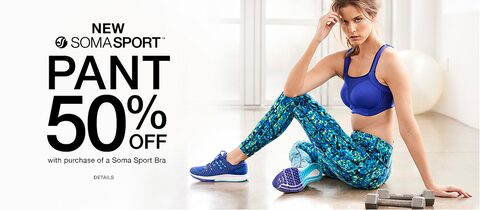 New Soma Sport Pant 50% Off with purchase of a Soma Sport Bra. Details.