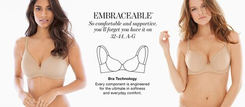 Embraceable. So comfortable and supportive, you'll forget you have it on. 32-44, A-G. | Bra Technology. Every component is engineered for the ultimate in softness and everyday comfort.