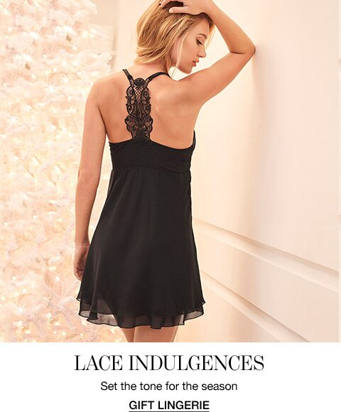 Lace Indulgences. Set the tone for the season. Gift Lingerie.