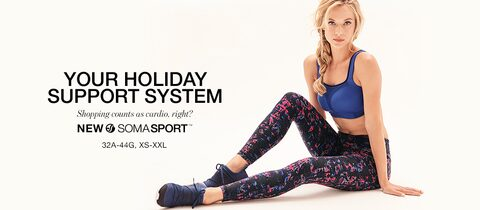 Your Holiday Support System. Shopping counts as cardio, right? New Soma Sport. 32A-44G, XS-XXL.
