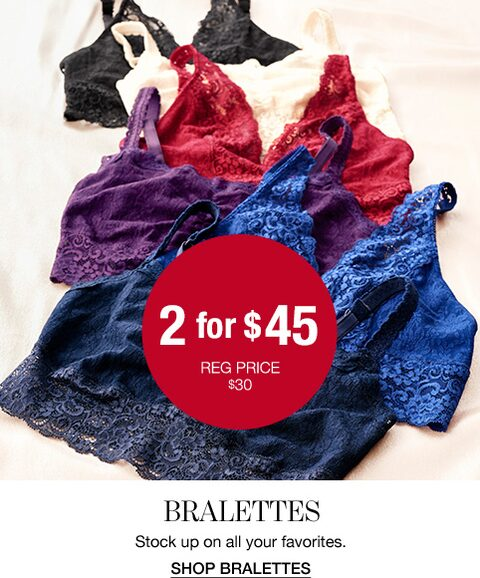 2 for $45. Regular prices $30. Bralettes. Stock up on all your favorites. Shop Bralettes.
