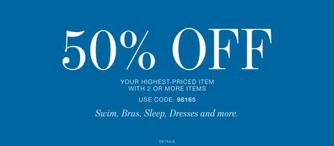 50% off Your Highest-Priced Item With 2 Or More Items. Use Code 98165. Swim, Bras, Sleep, Dresses and more.
