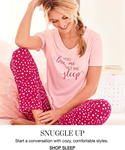 Snuggle Up. Start a conversation with cozy, comfortable styles. Shop Sleep.