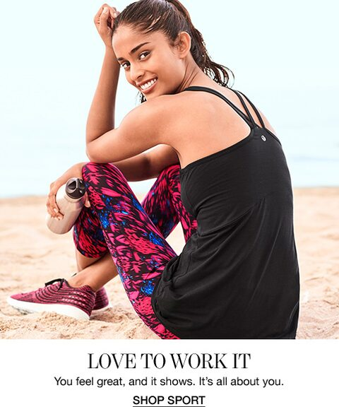 Love To Work It. You feel great, and it shows. It's all about you. Shop Sport.