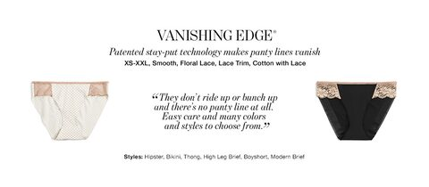 Vanishing Edge. Patented stay-put technology makes panty lines vanish. From extra small to extra extra large, smooth, Floral Lace, Lace trim, Cotton with lace. Styles: Hipster, Bikini, Thong, High leg Brief, Boyshort, Modern Brief.