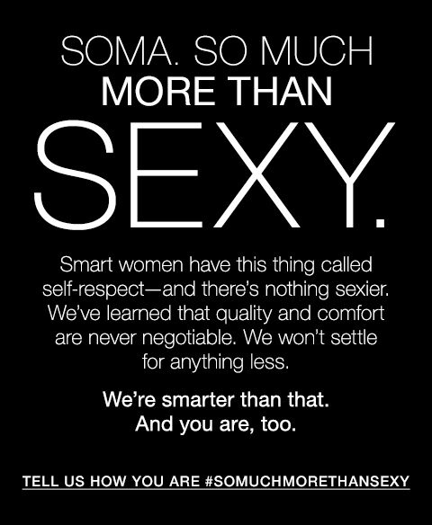 Soma. So much more than sexy. Smart women have this thing called self-respect—and there's nothing sexier. We've learned that quality and comfort are never negotiable. We won't settle for anything less. We're smarter than that. And you are, too. Tell us how you are #somuchmorethansexy