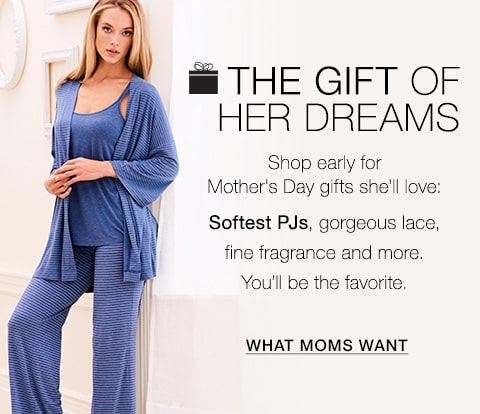 The Gift of her dreams. Shop early for Mother's Day gifts she'll love: Softest PJs, gorgeous lace, fine fragrance and more. You'll be the favorite. What Moms Want.
