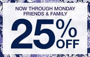 Now through Monday Friends and Family. 25% Off