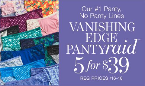Our #1 Panty. No panty lines. Vanishing Edge Panty Raid 5 for $39. Reg price $16-18.