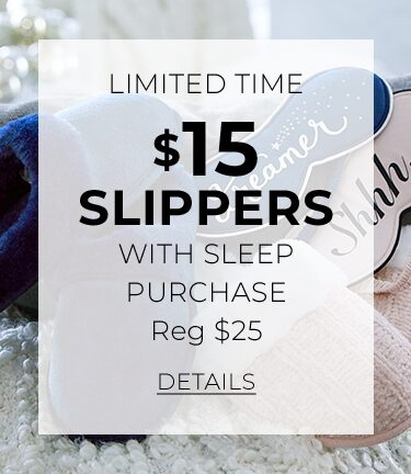 Limited Time. $15 Slippers with Sleep Purchase. Reg $25. Click for Details
