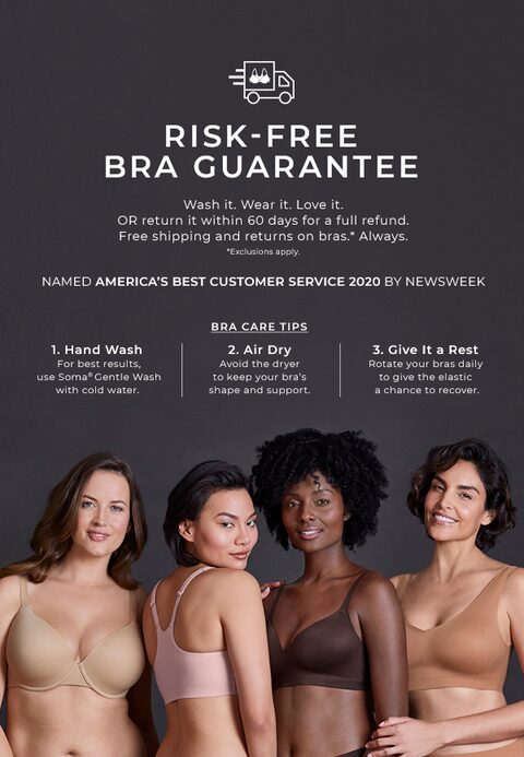 Risk-free Bra Guarantee. Wash it. Wear it. Love it. OR return it within 60 days for a full refund. free shipping and returns on bras.* Always. *Exclusions apply. Bra Care Tips: 1. Hand wash for the best results, use Soma Gentle Wash with cold water. 2. Air Dry Avoid the dryer to keep your bra's shape and support. 3. Give it a rest - Rotate your bras daily to give the elastic a chance to recover.