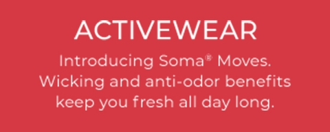 Activewear- Introducing Soma Moves. Wicking and anti-oder benefits keep you fresh all day long.