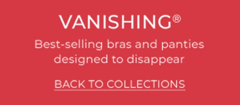 Vanishing Collection - Best selling bras and panties designed to disappear. Back to Collections