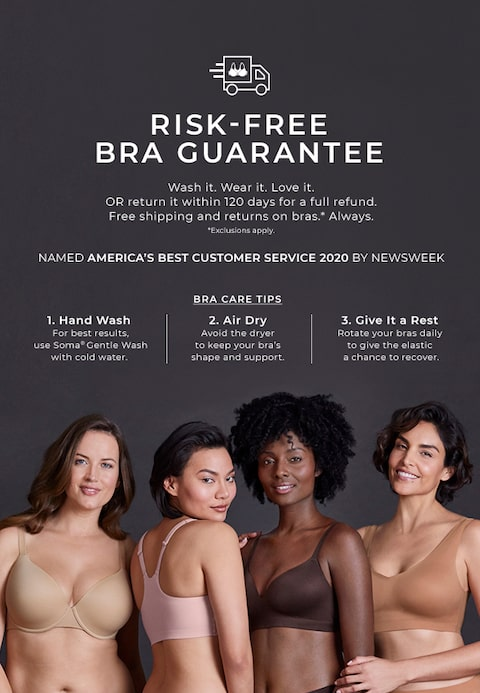 Risk-free Bra Guarantee. Wash it. Wear it. Love it. OR return it within 120 days for a full refund. free shipping and returns on bras.* Always. *Exclusions apply. Bra Care Tips: 1. Hand wash for the best results, use Soma Gentle Wash with cold water. 2. Air Dry Avoid the dryer to keep your bra's shape and support. 3. Give it a rest - Rotate your bras daily to give the elastic a chance to recover.