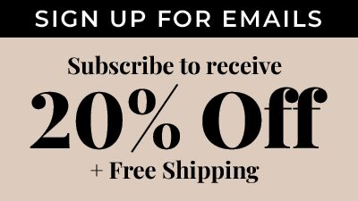 Sign Up for Emails. Subscribe to recieve 20% Off + Free Shipping