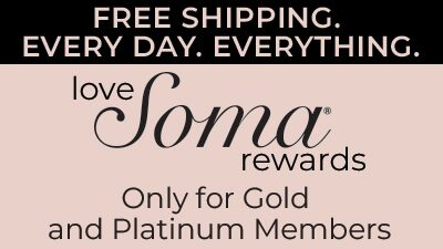 Free Shipping. Every Day. Everything. Love Soma Rewards. Only for Gold and Platinum Members