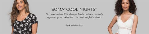 Soma Cool Nights. Our exclusive PJs always feel cool and comfy against your skin for the best night's sleep. Click to go back to collections.