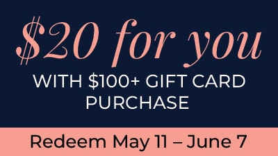 $20 for you. With $100+ Gift Card Purchase. Redeem May 11 - June 7