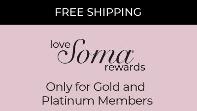 Free Shipping. Love Soma Rewards. Only for Gold and Platinum Members
