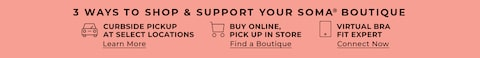 3 ways to shop & support your Soma Boutique. Curbside Pickup at select locations. Learn More. Buy Online, Pick up in store. Find a boutique. Virtual Bra Fit Expert. Connect Now