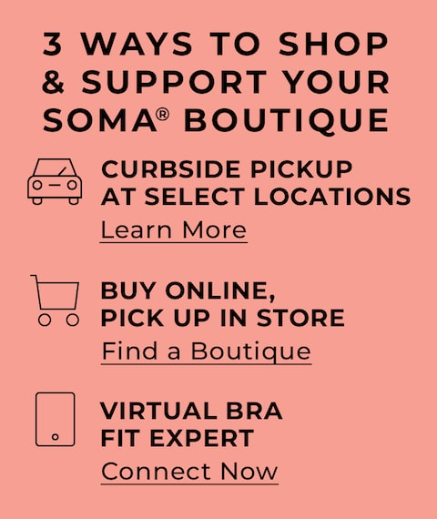 3 ways to shop & support your Soma Boutique. Curbside Pickup at select locations. Learn More. Buy