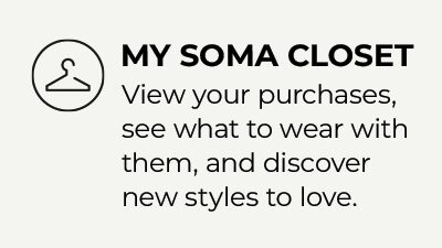 My Soma Closet. View your purchases, see what to wear with them, and discover new styles to love.