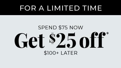 For A Limited Time. Spend $75 Now Get $25 off $100+ Later
