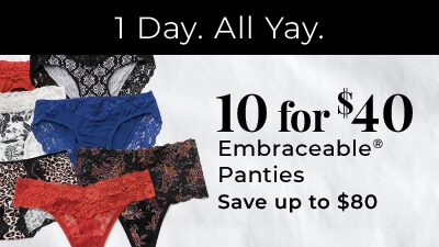 1 Day. All Yay. 10 for $40 Embraceable Panties. Save up to $80