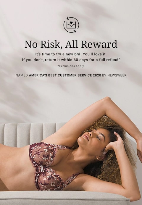 No Risk, All Reward. It's time to try a new bra. You'll love it. If you don't, return it within 60 days for a full refund.* *Exclusions apply. Named America's Best Customer Service 2020 by Newsweek.