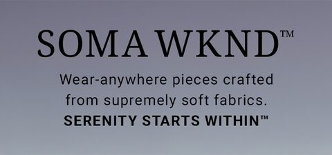 Soma WKND. Wear-anywhere pieces crafted from supremely soft fabrics. Serenity starts within