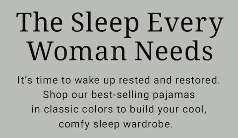 The Sleep Every Woman Needs. It's time to wake up rested and restored. Shop our best-selling pajamas in classic colors to build your cool, comfy sleep wardrobe.