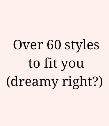 over 60 styles to fit you (dreamy right?)