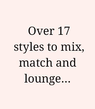 Over 17 styles to mix, match and lounge...
