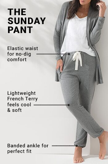 The Sunday Pant. Elastic waist for no-dig comfort. Lightweight French Terry feels cool & comfortable. Banded ankle for perfect fit.